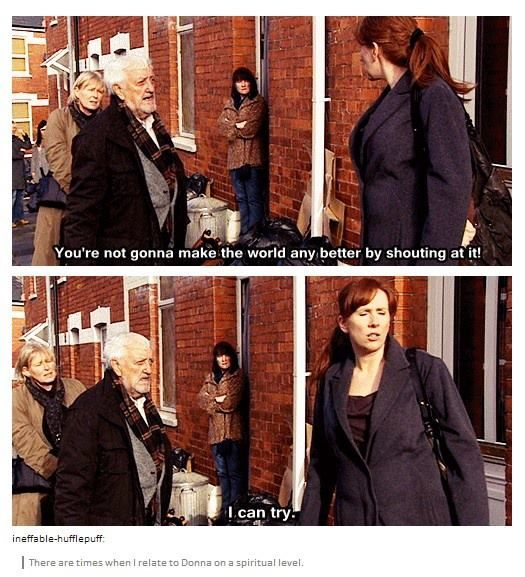 There are times when I relate to Donna Noble on a spiritual level. This is one of those times.