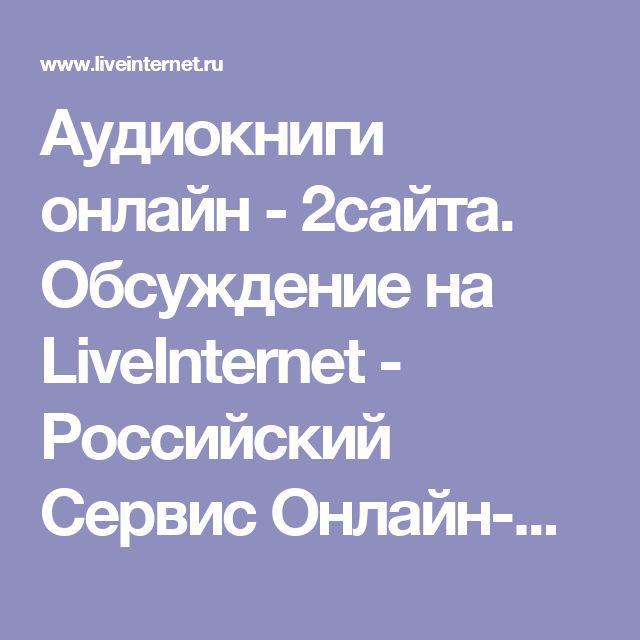 Аудиокниги онлайн - 2сайта. Обсуждение на LiveInternet - Российский Сервис Онлайн-Дневников