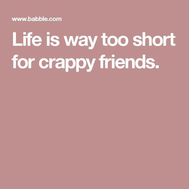Life is way too short for crappy friends.