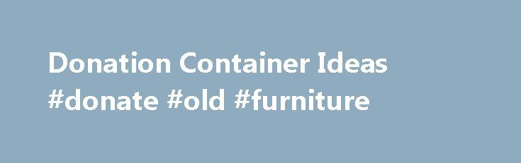 Donation Container Ideas #donate #old #furniture http://donate.nef2.com/donation-container-ideas-donate-old-furniture/  #donation box ideas # Donation Container Ideas Raising money is an important function of most charitable organizations, and collecting funds using donation containers is a popular fundraising method. A donation container is any object used to collect money. According to Giving USA, Americans donate more than $300 billion to charities each year. To ensure your organization…