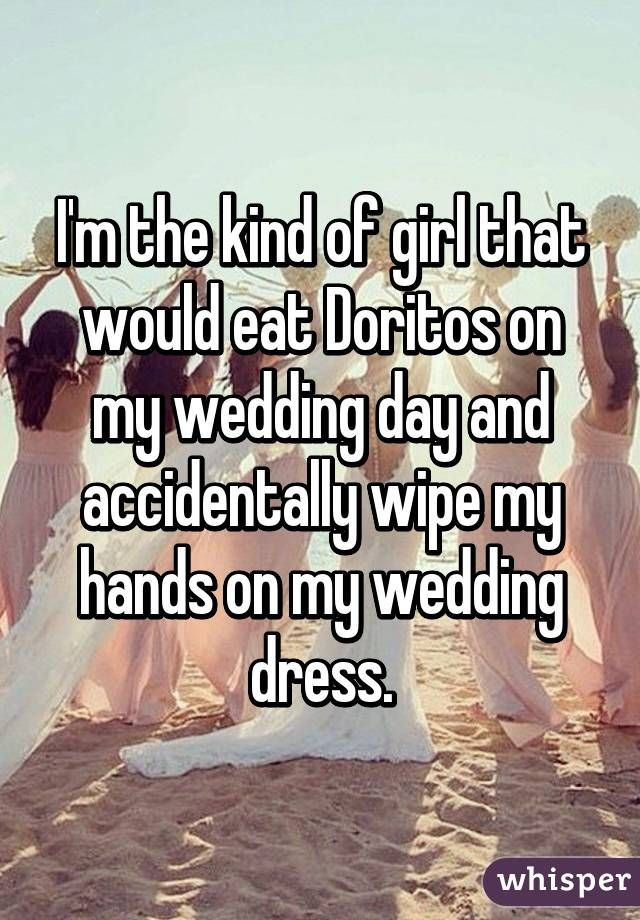 I'm the kind of girl that would eat Doritos on my wedding day and accidentally wipe my hands on my wedding dress.