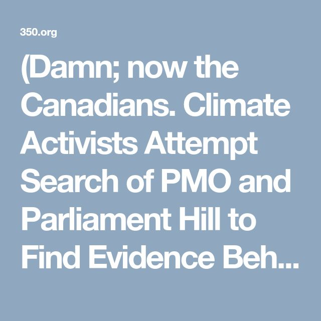 """(Damn; now the Canadians. Climate Activists Attempt Search of PMO and Parliament Hill to Find Evidence Behind Kinder Morgan Approval. """"Everything I've heard from scientists and experts contradicts Justin Trudeau's claim that Kinder Morgan's pipeline is spill proof, climate safe and in line with Canada's commitment to the United Nations Declaration on the Rights of Indigenous Peoples,"""" Emma Buchanan, one of the people participating said. """"I showed up today to try and find the science..."""""""