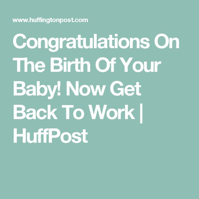 Congratulations On The Birth Of Your Baby! Now Get Back To Work | HuffPost