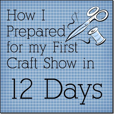 How I Prepared For My First Craft Show In 12 Days