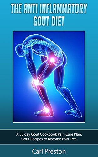 Gout Diet: The Anti-Inflammatory Gout Diet: 50+ Gout Cookbook Videos and Gout Recipes: Pain Free in 30 Days Gout Treatment. (Gout Diet, Gout Cookbook, ... Diet, Gout Handbook, Gout Treatments), Carl Preston - Amazon.com