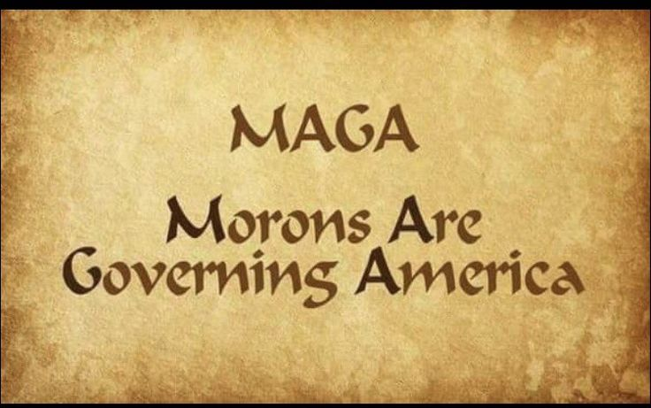 """The Ever More True Acronym that MAGA really represents for Trump & the Republican Congress -- """"Morons Are Governing America."""""""