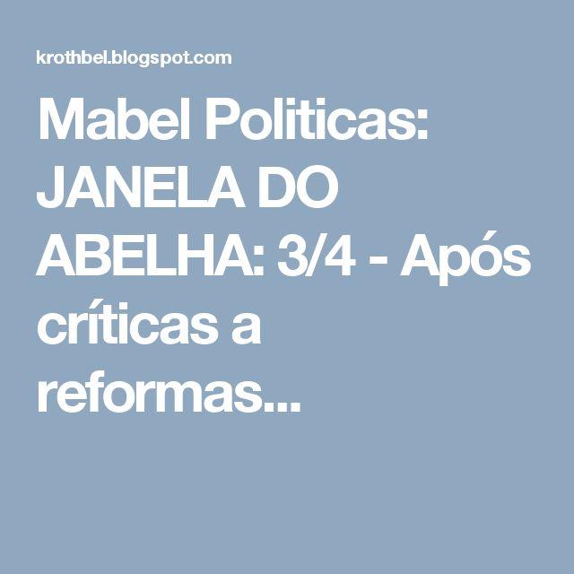 Mabel Politicas: JANELA  DO  ABELHA: 3/4 - Após críticas a reformas...