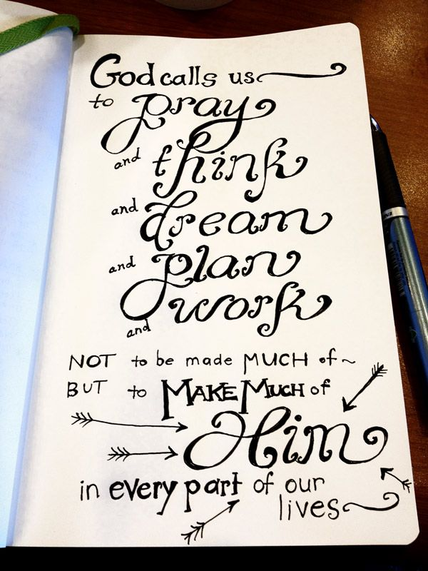 """John Piper, Don't Waste Your Life, page 37: """"God calls us to pray and think and dream and plan and work not to be made much of, but to make much of him in every part of our lives."""""""