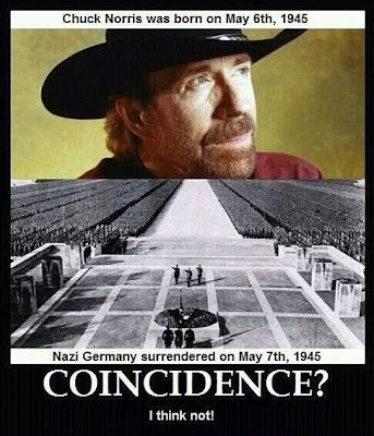 Chuck Norris was born, March 10th, 1940. Nazi surrender was, May 8th, 1945. Coincidence?  I think not.