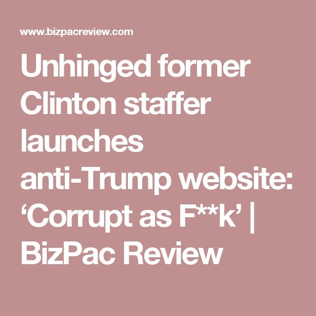 Unhinged former Clinton staffer launches anti-Trump website: 'Corrupt as F**k'   BizPac Review