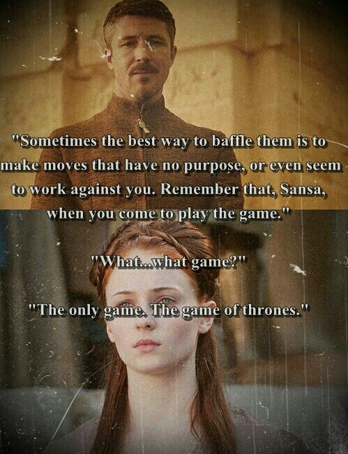 Petyr baelish: Sometimes the best way to baffle them is to make moves that have no purpose, or even seem to work against you. Remember that, Sansa, when you come to play the game. The only game, the Game of Thrones