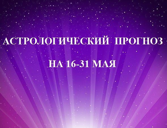 АСТРОЛОГИЧЕСКИЙ ПРОГНОЗ 16–31 МАЯ http://astrologpro.ru/астрологический-прогноз/