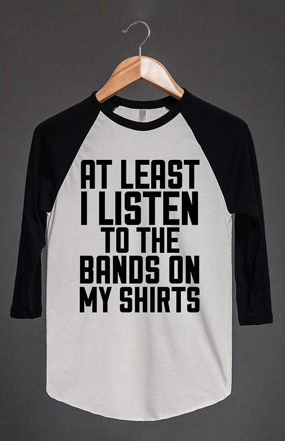 At least I listen to the bands on my shirts