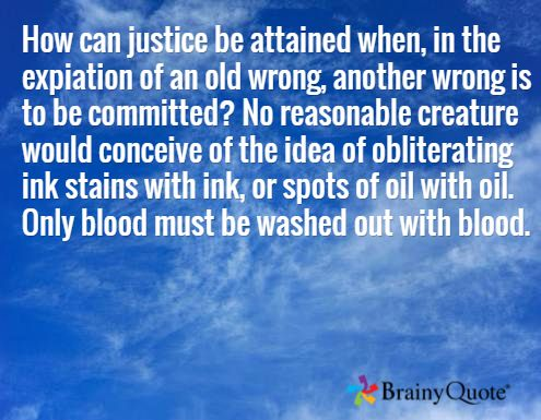 How can justice be attained when, in the expiation of an old wrong, another wrong is to be committed? No reasonable creature would conceive of the idea of obliterating ink stains with ink, or spots of oil with oil. Only blood must be washed out with blood. /