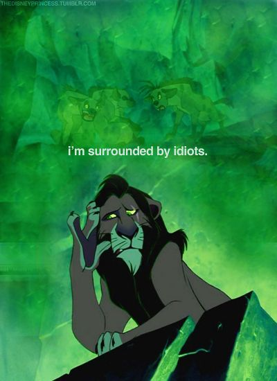 I always think Scar is one of my favorite Disney villians because of thise line. And then I remember he killed Mufasa and it all goes down the drain.