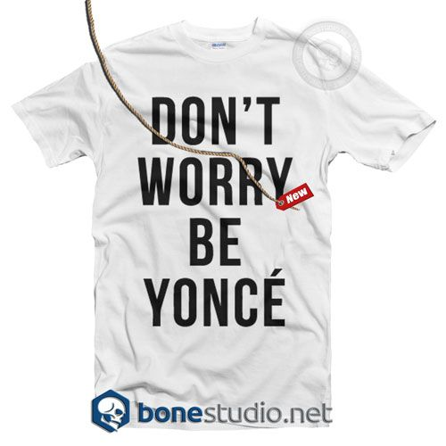 Dont Worry Beyonce T Shirt  Get This @ https://www.bonestudio.net/product-category/quote-tshirts/