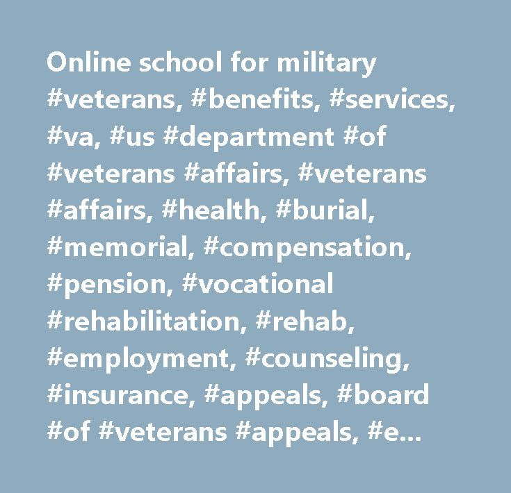 Online school for military #veterans, #benefits, #services, #va, #us #department #of #veterans #affairs, #veterans #affairs, #health, #burial, #memorial, #compensation, #pension, #vocational #rehabilitation, #rehab, #employment, #counseling, #insurance, #appeals, #board #of #veterans #appeals, #education, #home #loan #guaranty…