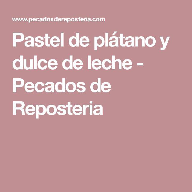 Pastel de plátano y dulce de leche - Pecados de Reposteria