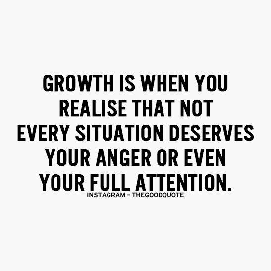 Growth is when you realize that not every situation deserves your anger or even your full attention.