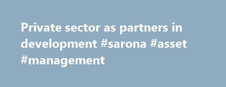 Private sector as partners in development #sarona #asset #management http://las-vegas.remmont.com/private-sector-as-partners-in-development-sarona-asset-management/  # Private sector as partners in development Accelerating private-sector-led, sustainable economic growth is one of the most effective tools to eradicate poverty around the world. With a global focus on establishing post-2015 development goals and how to achieve them, it is essential to mobilize new partnerships and investments…