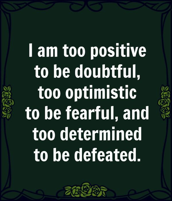 I am too positive to be doubtful, too optimistic to be fearful, and too determined to be defeated.