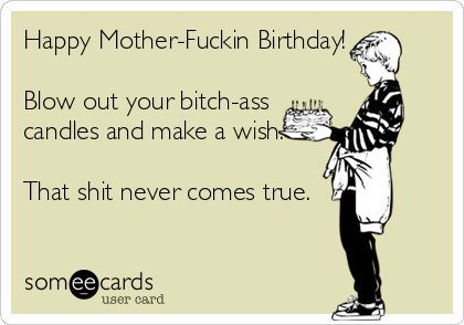 Happy Birthday Quotes Free Ecard Mother Fuckin Blow Out Your Bitch Ass Can