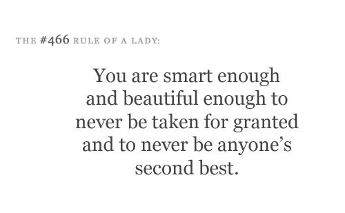 You are smart enough and beautiful enough to never be taken for granted and to never be anyone's second best.
