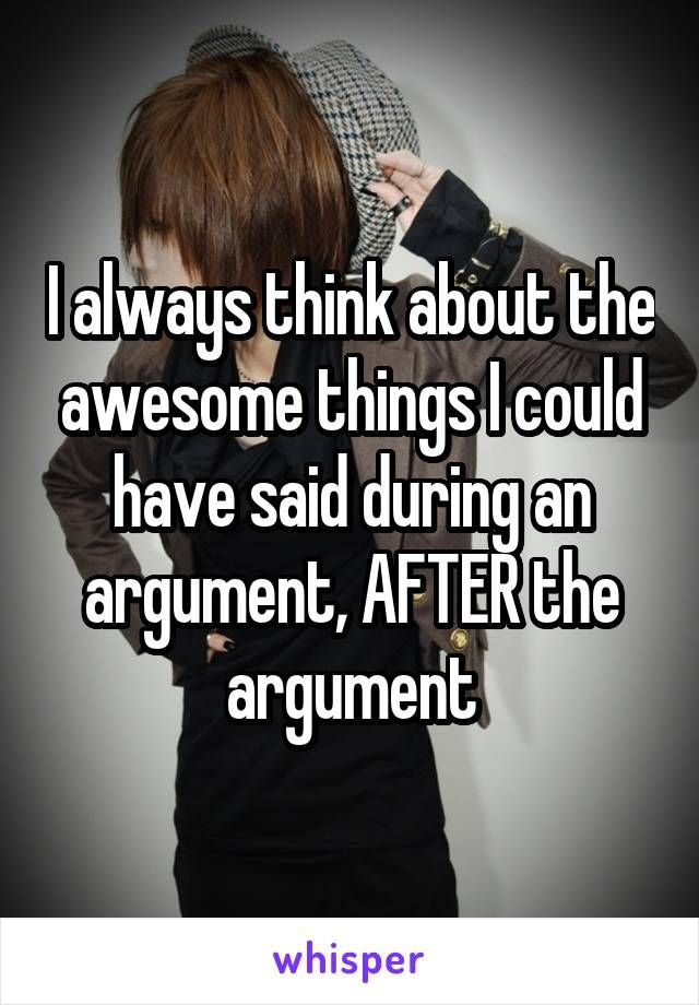 I always think about the awesome things I could have said during an argument…