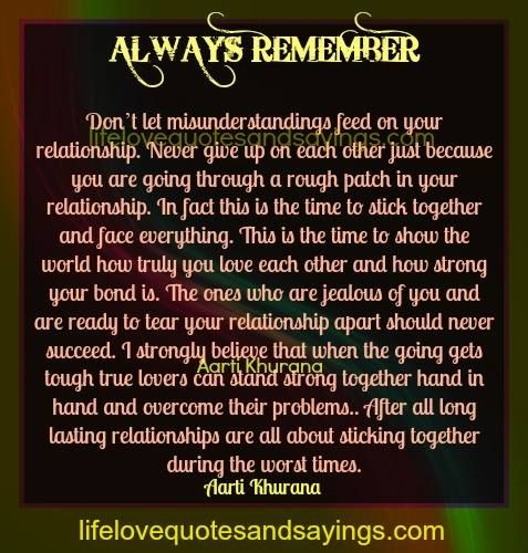 Always remember. Don't let misunderstandings feed on your relationship. Never give up on each other just because you are going through a rough patch in your relationship. In fact this is the time to stick together and face everything. This is the time to show the world how truly you love each other and how […]