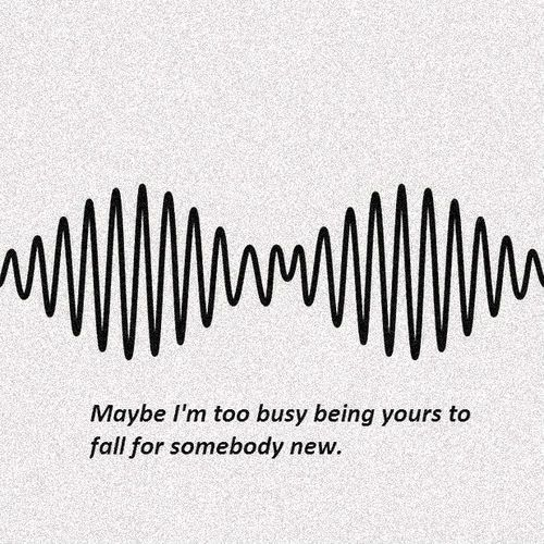 """ Maybe I'm too busy being yours to fall for somebody new."" - Do I Wanna Know? by Arctic Monkeys"