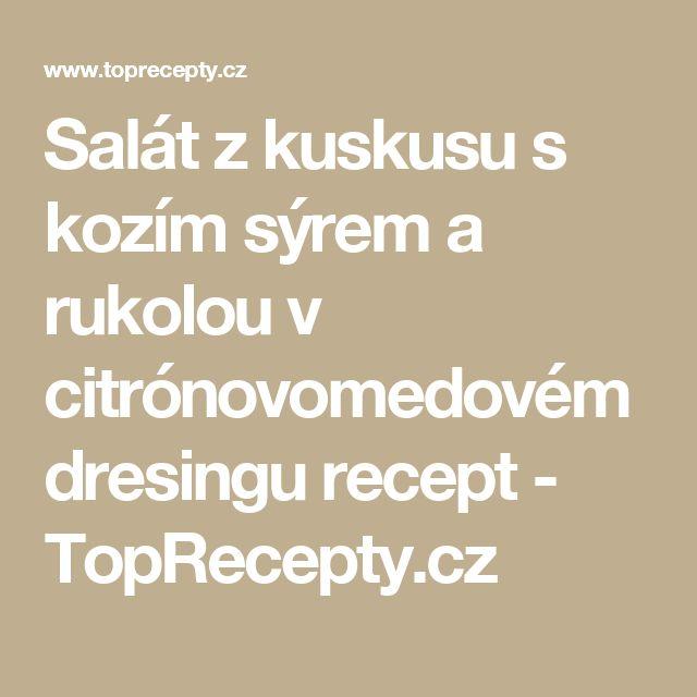Salát z kuskusu s kozím sýrem a rukolou v citrónovomedovém dresingu recept - TopRecepty.cz