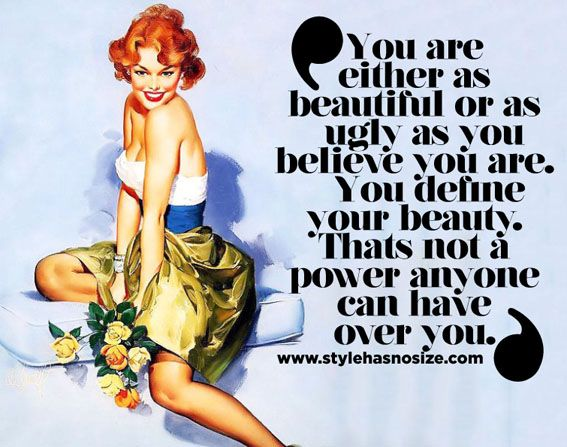 """You are either as beautiful or as ugly as you believe you are. You define your beauty. That's not a power anyone can have over you."""