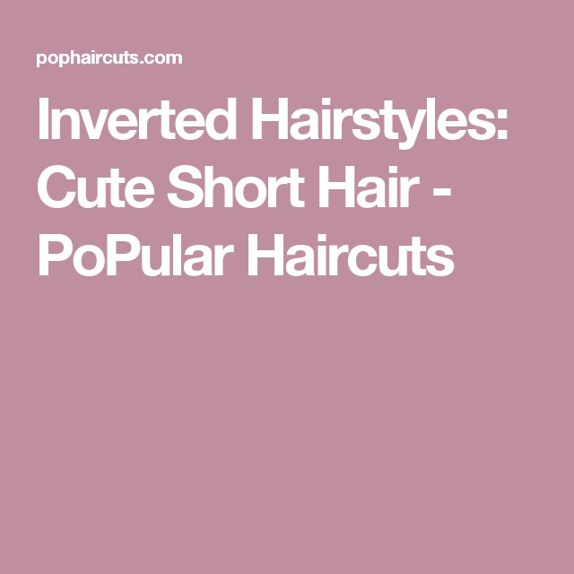Inverted Hairstyles: Cute Short Hair - PoPular Haircuts