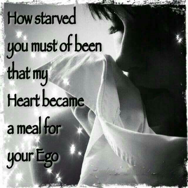 How starved you must of been, that MY heart became a meal for your ego.