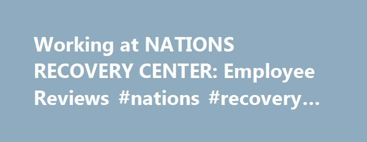 Working at NATIONS RECOVERY CENTER Employee Reviews #nations - employee reviews