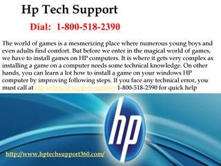 How to Install a Game on HP computer call at Hp technical support number 1-800-518-2390? On other hands, you can learn a lot how to install a game on your windows HP computer by improving following steps. If you face any technical error, you must call at Hp technical support number 1-800-518-2390 for quick help. For more info visit on this website http://www.hptechsupport360.com/