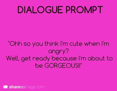 Dialogue prompt | you think I'm cute when I'm angry, well get ready because I'm about to be gorgeous