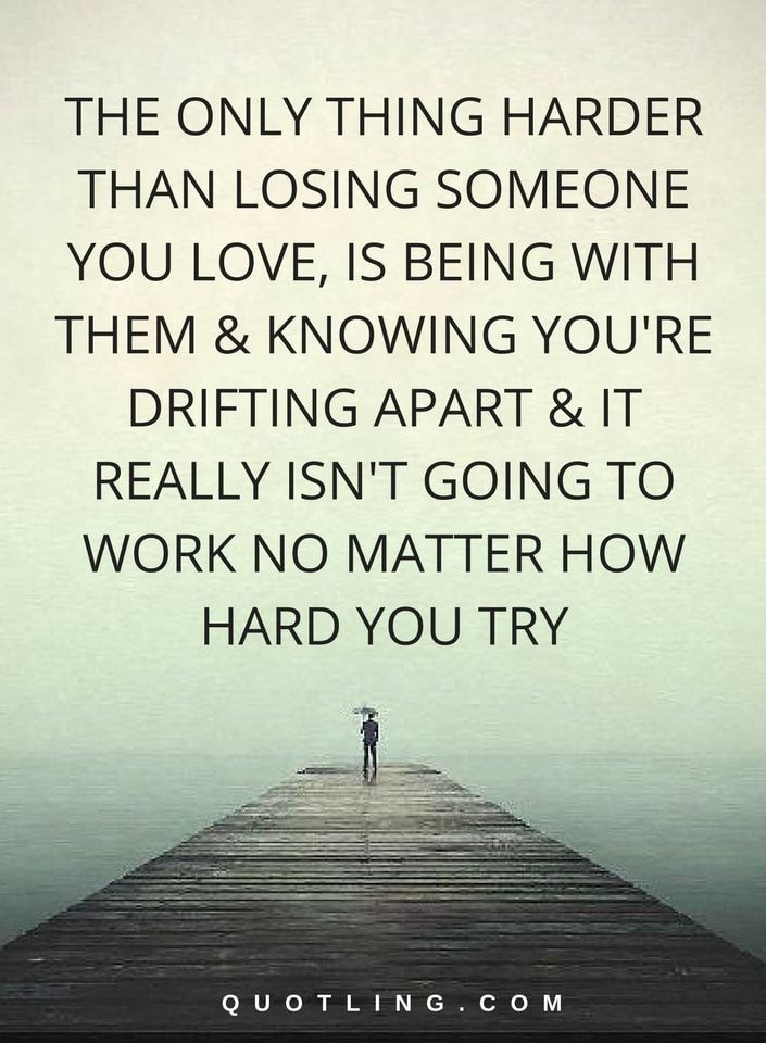 Hurt Quotes | The only thing harder than losing someone you love, is being with them & knowing you're drifting apart & it really isn't going to work no matter how hard u try