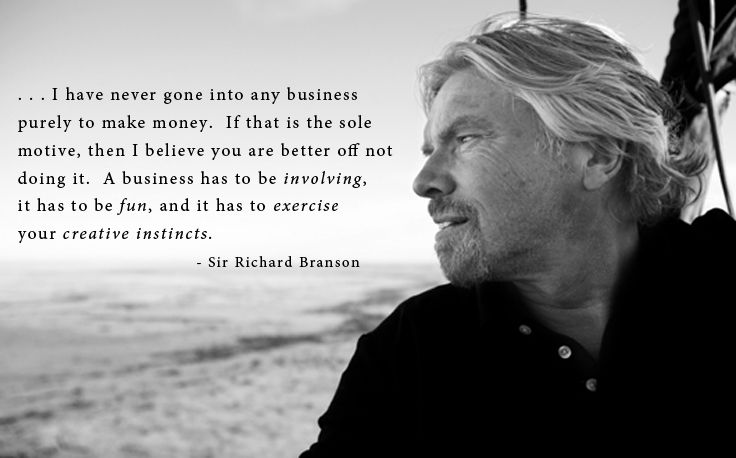 """ . . . I have never gone into any business purely to make money.  If that is the sole motive, then I believe you are better off not doing it.  A business has to be involving, it has to be fun, and it has to exercise your creative instincts."" - Sir Richard Branson (Losing My Virginity)  #life #business #quotes #quote #richardbranson #virgin #motivation #money #inspiration #creativity #education #learning #living"