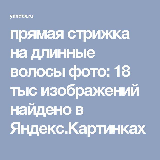 прямая стрижка на длинные волосы фото: 18 тыс изображений найдено в Яндекс.Картинках