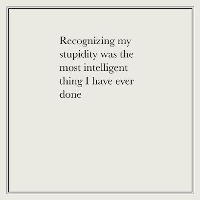 recognizing my stupidity was the most intelligent thing i have ever done.