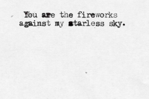 You are the fireworks against my starless sky... always adding excitement and inspiration when I need it.