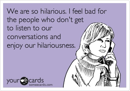 We are so hilarious. I feel bad for the people who don't get to listen to our conversations and enjoy our hilariousness.