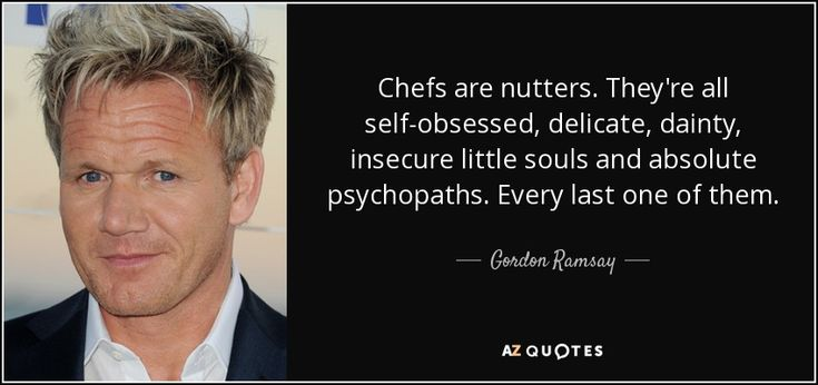 Gordon Ramsay quote Chefs are nutters. They're all self