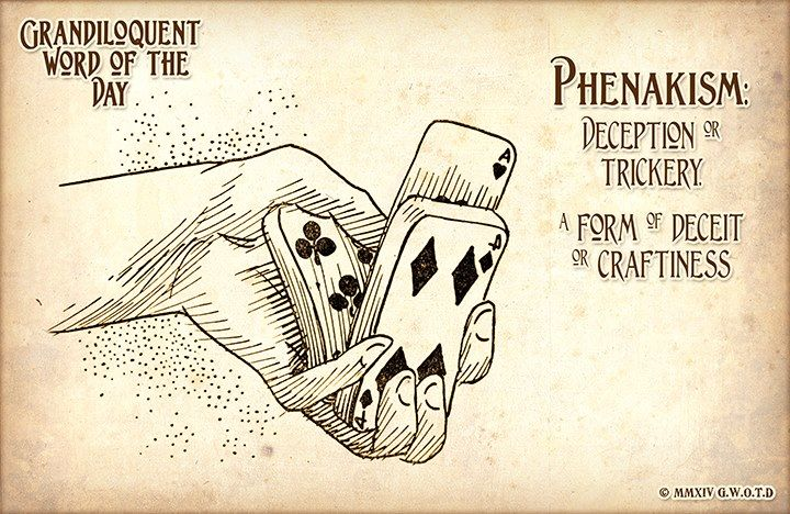 Phenakism (feh•NAY•kiz•im) Noun: -Deception or trickery. -A form of deceit or craftiness. -The act of conveying false ideas or impressions; deceit. -In pathology, an hallucination.