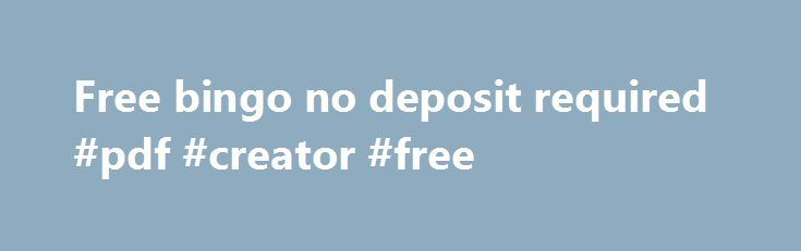 Free bingo no deposit required #pdf #creator #free http://free.remmont.com/free-bingo-no-deposit-required-pdf-creator-free/  #free bingo no deposit required # ONLINE CASINOS BY SOFTWARE No Deposit Required Here at no deposit required casino you can expect many no deposit casinos. Enjoy online gaming with no purchase required to play and win. Let us call your attention to the most common forms of free bonuses casinos offer. FREE PLAY Free […]