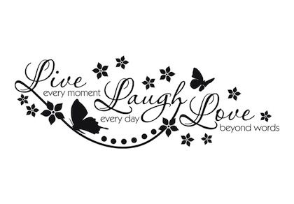Remember to Live every moment, Laugh everyday, and Love beyond words.  I want this as one of my next tattoos