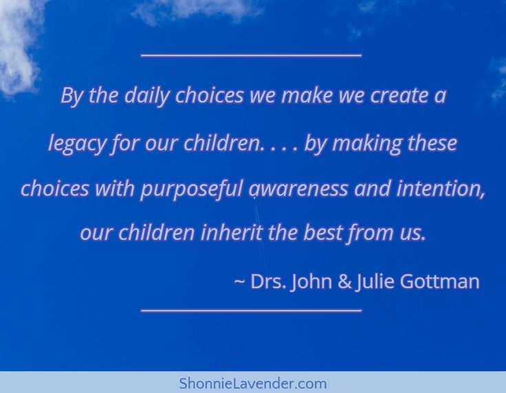 """""""By the daily choices we make we create a legacy for our children. . . . by making these choices with purposeful awareness and intention, our children inherit the best from us."""" ~ Drs. John & Julie Gottman via ShonnieLavender.com"""