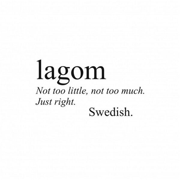 LAGOM - Not too little; not too much; just right! (Swedish)