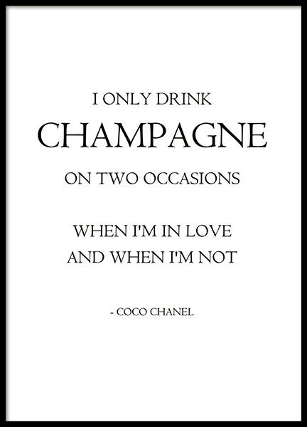 Lavish fashion poster with a quote by Coco Chanel, 'I only drink champagne on two occasions, When I'm in love and When I'm not'. Stylish to match with our other fashion prints or text posters about fashion. Become a fashionista and decorate your home with trendy fashion design. www.desenio.com
